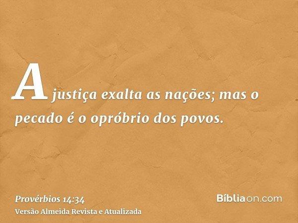 A justiça exalta as nações; mas o pecado é o opróbrio dos povos.