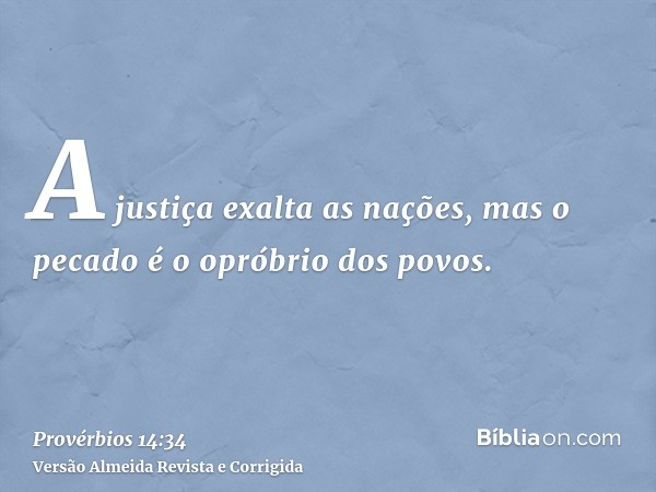A justiça exalta as nações, mas o pecado é o opróbrio dos povos.
