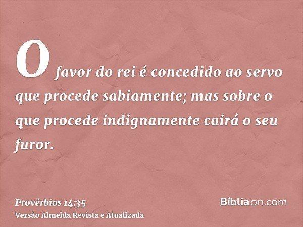 O favor do rei é concedido ao servo que procede sabiamente; mas sobre o que procede indignamente cairá o seu furor.