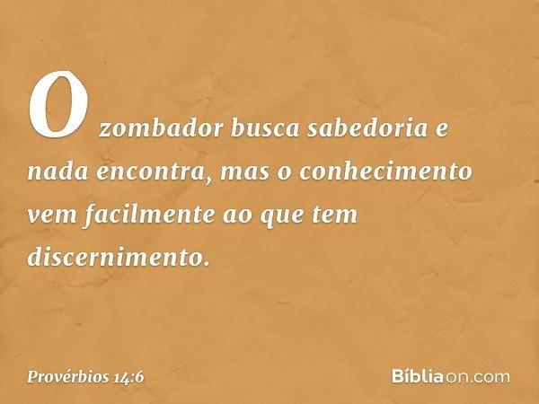 O zombador busca sabedoria e nada encontra, mas o conhecimento vem facilmente ao que tem discernimento. -- Provérbios 14:6