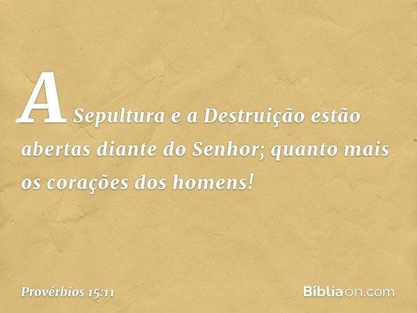 A Sepultura e a Destruição estão abertas diante do Senhor; quanto mais os corações dos homens! -- Provérbios 15:11