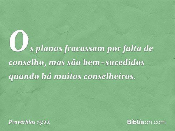 Os planos fracassam por falta de conselho, mas são bem-sucedidos quando há muitos conselheiros. -- Provérbios 15:22