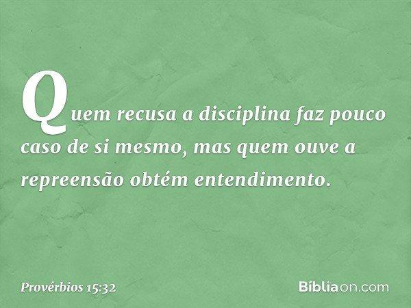 Quem recusa a disciplina faz pouco caso de si mesmo, mas quem ouve a repreensão obtém entendimento. -- Provérbios 15:32