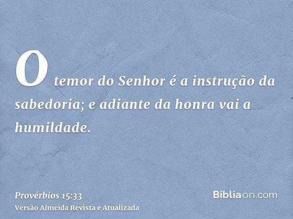 O temor do Senhor é a instrução da sabedoria; e adiante da honra vai a humildade.