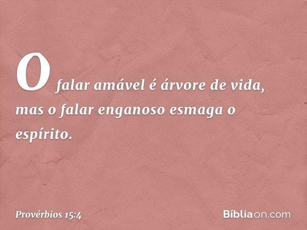 O falar amável é árvore de vida, mas o falar enganoso esmaga o espírito. -- Provérbios 15:4