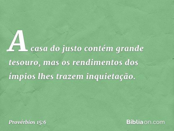 A casa do justo contém grande tesouro, mas os rendimentos dos ímpios lhes trazem inquietação. -- Provérbios 15:6