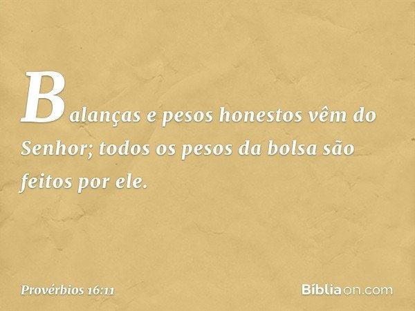 Balanças e pesos honestos vêm do Senhor; todos os pesos da bolsa são feitos por ele. -- Provérbios 16:11