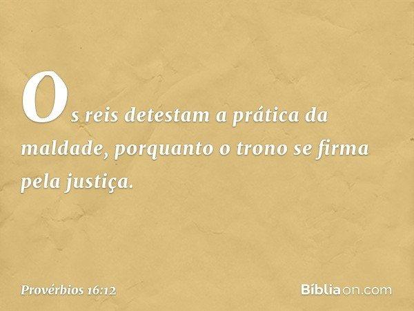 Os reis detestam a prática da maldade, porquanto o trono se firma pela justiça. -- Provérbios 16:12