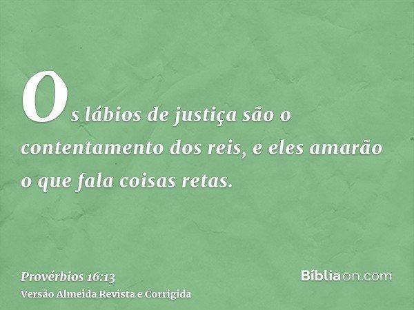 Os lábios de justiça são o contentamento dos reis, e eles amarão o que fala coisas retas.