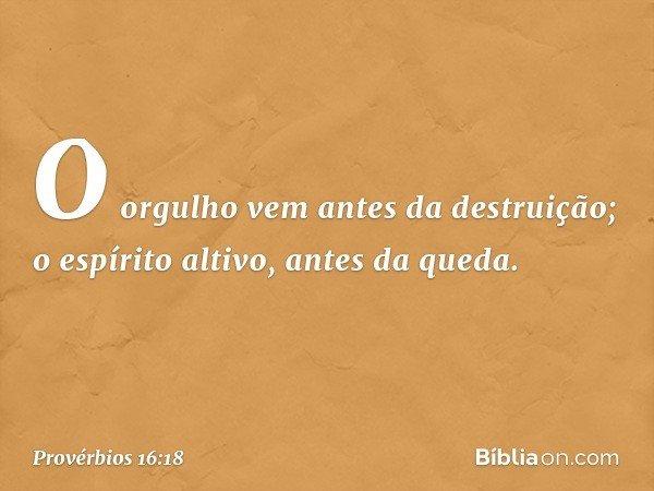 O orgulho vem antes da destruição; o espírito altivo, antes da queda. -- Provérbios 16:18