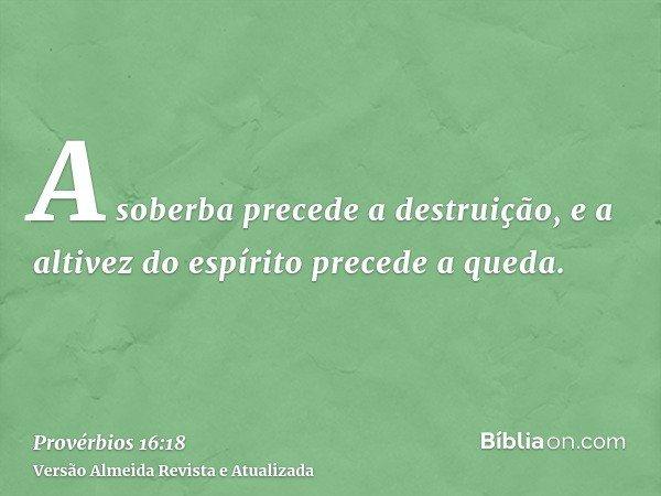 A soberba precede a destruição, e a altivez do espírito precede a queda.
