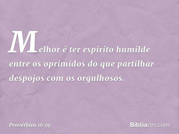 Melhor é ter espírito humilde entre os oprimidos do que partilhar despojos com os orgulhosos. -- Provérbios 16:19