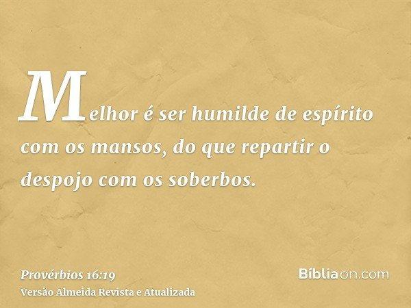 Melhor é ser humilde de espírito com os mansos, do que repartir o despojo com os soberbos.