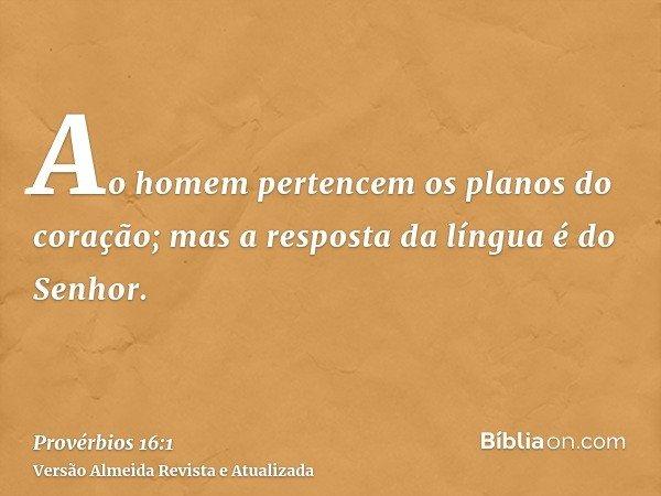 Ao homem pertencem os planos do coração; mas a resposta da língua é do Senhor.