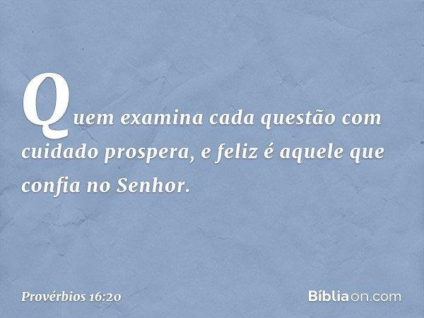 Quem examina cada questão com cuidado prospera, e feliz é aquele que confia no Senhor. -- Provérbios 16:20