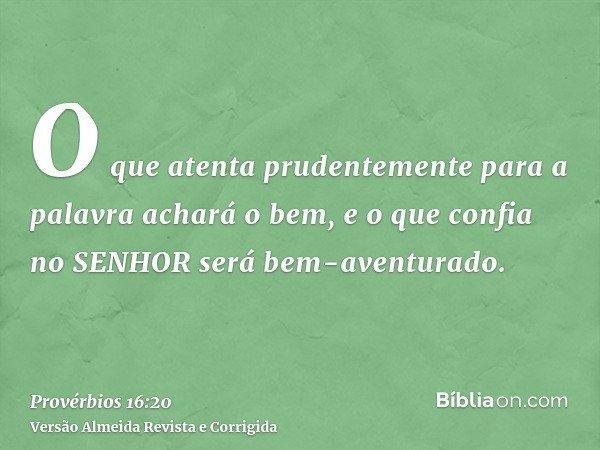 O que atenta prudentemente para a palavra achará o bem, e o que confia no SENHOR será bem-aventurado.