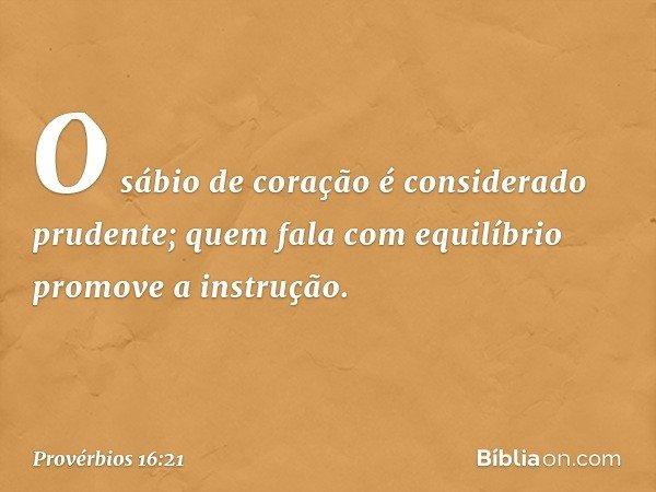 O sábio de coração é considerado prudente; quem fala com equilíbrio promove a instrução. -- Provérbios 16:21