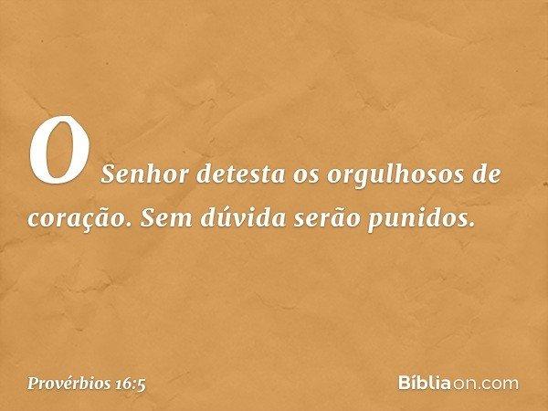 O Senhor detesta os orgulhosos de coração. Sem dúvida serão punidos. -- Provérbios 16:5