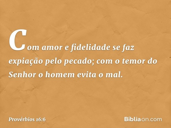 Com amor e fidelidade se faz expiação pelo pecado; com o temor do Senhor o homem evita o mal. -- Provérbios 16:6