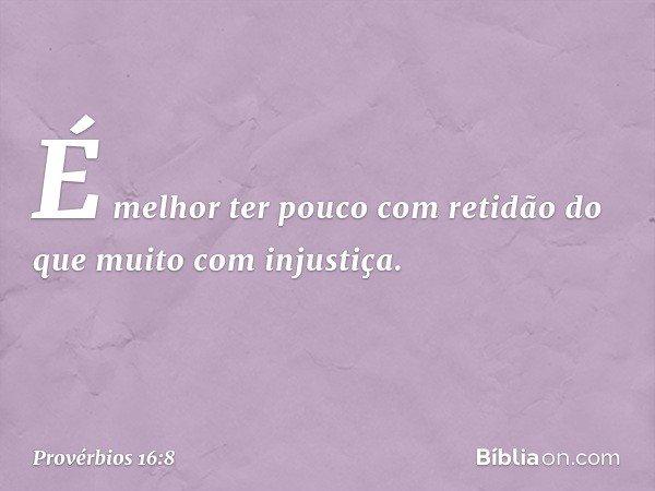 É melhor ter pouco com retidão do que muito com injustiça. -- Provérbios 16:8