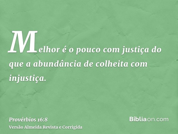 Melhor é o pouco com justiça do que a abundância de colheita com injustiça.