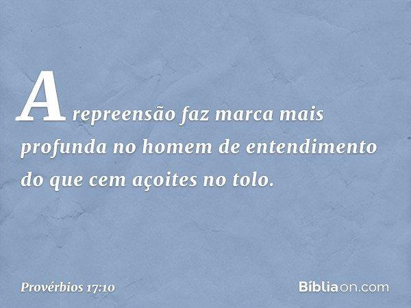A repreensão faz marca mais profunda no homem de entendimento do que cem açoites no tolo. -- Provérbios 17:10