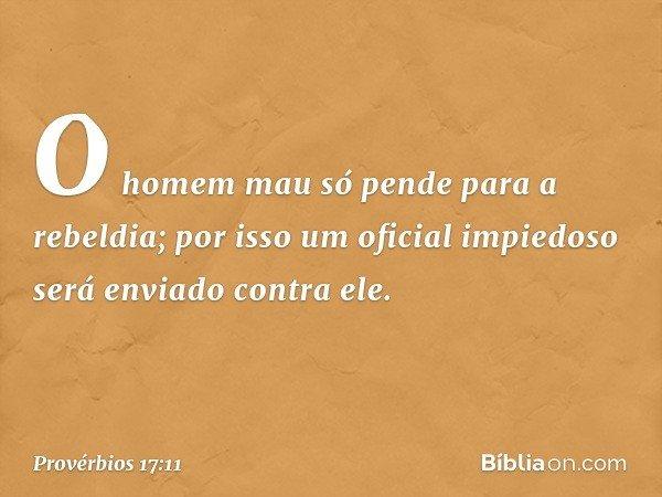O homem mau só pende para a rebeldia; por isso um oficial impiedoso será enviado contra ele. -- Provérbios 17:11