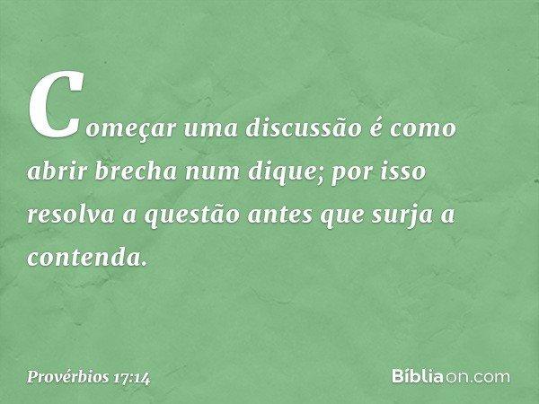 Começar uma discussão é como abrir brecha num dique; por isso resolva a questão antes que surja a contenda. -- Provérbios 17:14