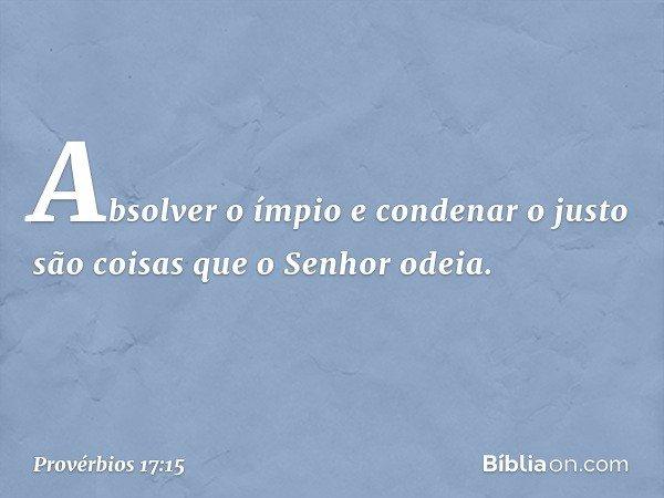 Absolver o ímpio e condenar o justo são coisas que o Senhor odeia. -- Provérbios 17:15