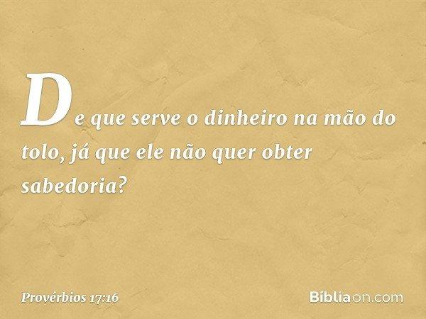 De que serve o dinheiro na mão do tolo, já que ele não quer obter sabedoria? -- Provérbios 17:16