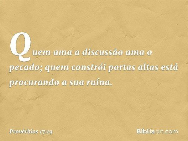 Quem ama a discussão ama o pecado; quem constrói portas altas está procurando a sua ruína. -- Provérbios 17:19