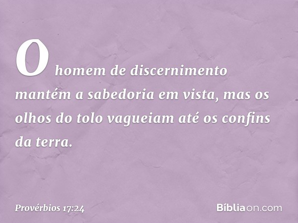 O homem de discernimento mantém a sabedoria em vista, mas os olhos do tolo vagueiam até os confins da terra. -- Provérbios 17:24