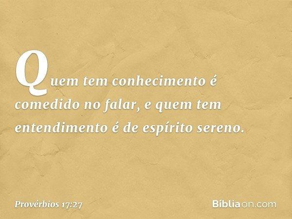 Quem tem conhecimento é comedido no falar, e quem tem entendimento é de espírito sereno. -- Provérbios 17:27
