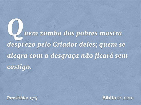 Quem zomba dos pobres mostra desprezo pelo Criador deles; quem se alegra com a desgraça não ficará sem castigo. -- Provérbios 17:5