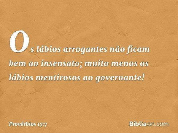 Os lábios arrogantes não ficam bem ao insensato; muito menos os lábios mentirosos ao governante! -- Provérbios 17:7