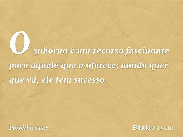 O suborno é um recurso fascinante para aquele que o oferece; aonde quer que vá, ele tem sucesso. -- Provérbios 17:8