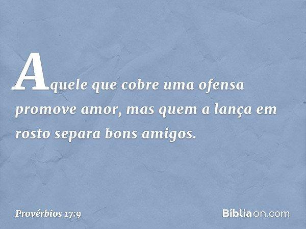Aquele que cobre uma ofensa promove amor, mas quem a lança em rosto separa bons amigos. -- Provérbios 17:9