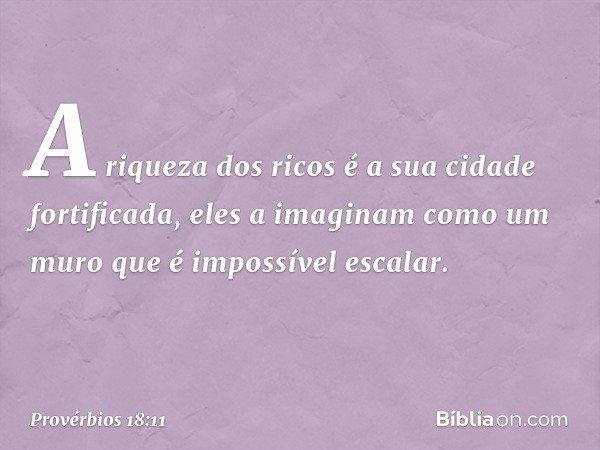 A riqueza dos ricos é a sua cidade fortificada, eles a imaginam como um muro que é impossível escalar. -- Provérbios 18:11