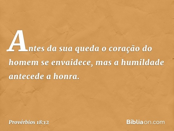 Antes da sua queda o coração do homem se envaidece, mas a humildade antecede a honra. -- Provérbios 18:12