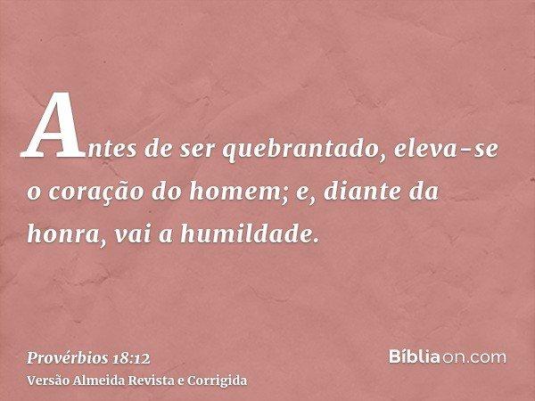 Antes de ser quebrantado, eleva-se o coração do homem; e, diante da honra, vai a humildade.