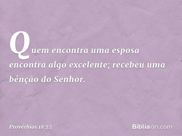 Quem encontra uma esposa encontra algo excelente; recebeu uma bênção do Senhor. -- Provérbios 18:22