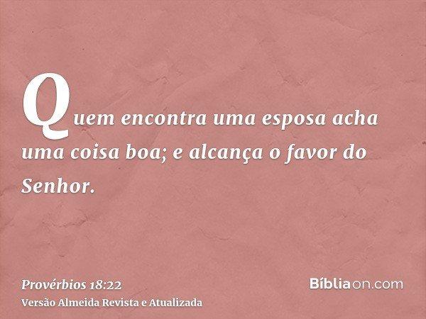 Quem encontra uma esposa acha uma coisa boa; e alcança o favor do Senhor.
