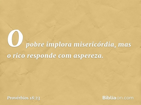 O pobre implora misericórdia, mas o rico responde com aspereza. -- Provérbios 18:23