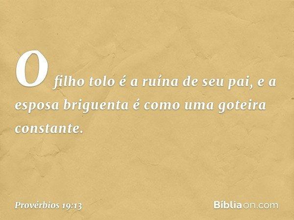 O filho tolo é a ruína de seu pai, e a esposa briguenta é como uma goteira constante. -- Provérbios 19:13