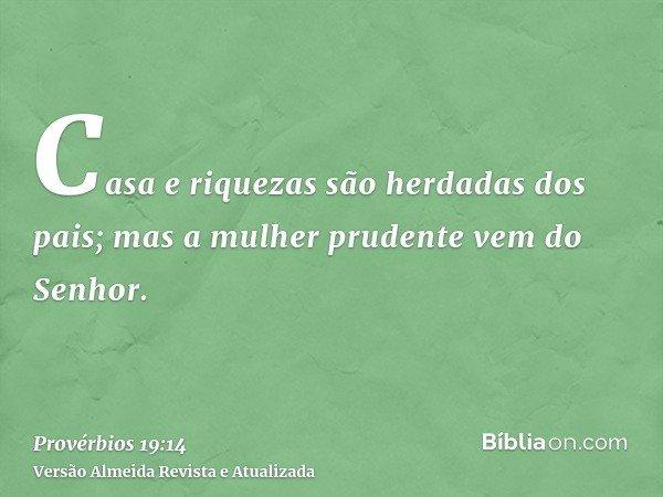 Casa e riquezas são herdadas dos pais; mas a mulher prudente vem do Senhor.