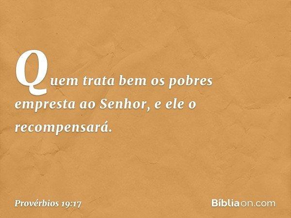 Quem trata bem os pobres empresta ao Senhor, e ele o recompensará. -- Provérbios 19:17