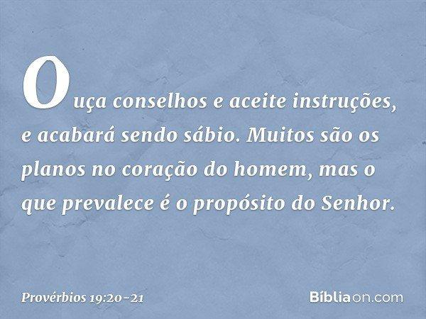 Ouça conselhos e aceite instruções, e acabará sendo sábio. Muitos são os planos no coração do homem, mas o que prevalece é o propósito do Senhor. -- Provérbios