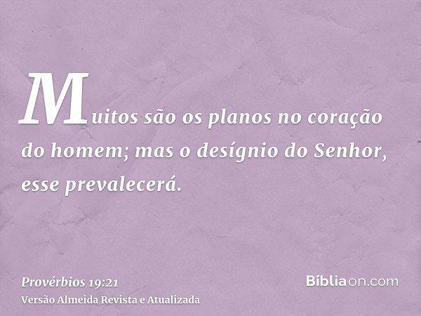 Muitos são os planos no coração do homem; mas o desígnio do Senhor, esse prevalecerá.