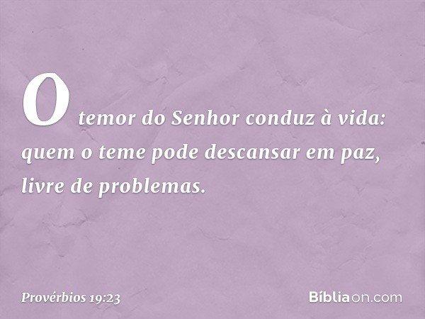 O temor do Senhor conduz à vida: quem o teme pode descansar em paz, livre de problemas. -- Provérbios 19:23