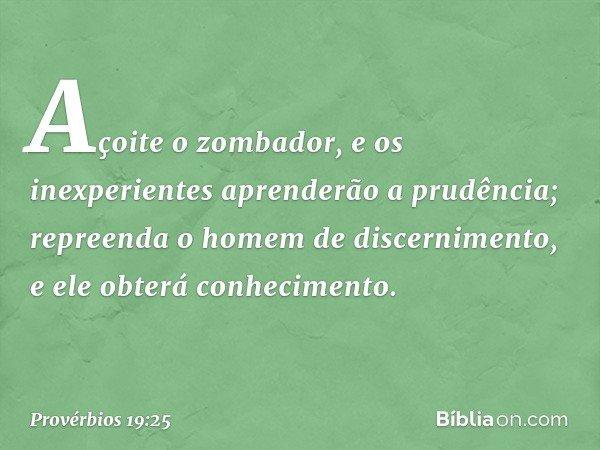 Açoite o zombador, e os inexperientes aprenderão a prudência; repreenda o homem de discernimento, e ele obterá conhecimento. -- Provérbios 19:25
